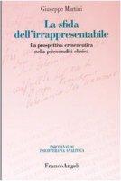 La sfida dell'irrappresentabile. La prospettiva ermeneutica nella psicoanalisi clinica - Martini Giuseppe