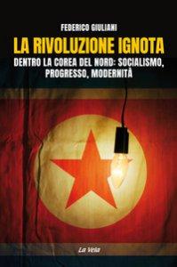 Copertina di 'La rivoluzione ignota. Dentro la Corea del Nord: socialismo, progresso, modernità'