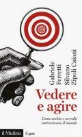 Vedere e agire. Come occhio e cervello costruiscono il mondo - Ferretti Gabriele, Zipoli Caiani Silvano