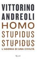 Homo stupidus stupidus. L'agonia di una civiltà - Andreoli Vittorino