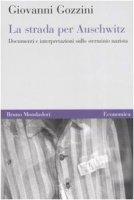 La strada per Auschwitz. Documenti e interpretazioni sullo sterminio nazista - Gozzini Giovanni