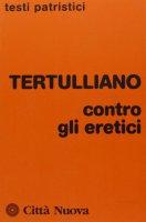 Contro gli eretici - Tertulliano Quinto S.