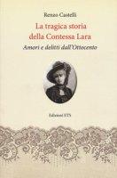 La tragica storia della Contessa Lara. Amori e delitti dall'Ottocento - Castelli Renzo