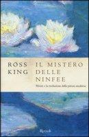 Il mistero delle ninfee. Monet e la rivoluzione della pittura moderna - King Ross