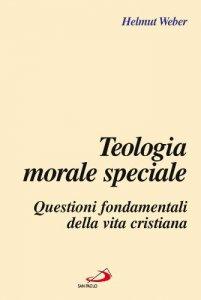 Copertina di 'Teologia morale speciale. Questioni fondamentali della vita cristiana'