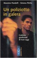 Un poliziotto in galera. L'odissea giudiziaria di Ivan Liggi - Pandolfi Massimo, Pletto Simona