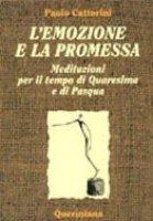 L'emozione e la promessa. Meditazioni per il tempo di Quaresima e di Pasqua - Cattorini Paolo