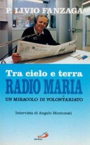 Copertina di 'Tra cielo e terra, Radio Maria. Un miracolo di volontariato'