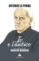 Io e l'antico - La Penna Antonio, Marcone Arnaldo