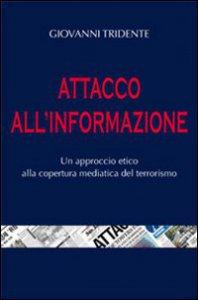 Copertina di 'Attacco all'informazione. Un approccio etico alla copertura mediatica del terrorismo'