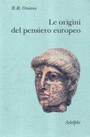 Le origini del pensiero europeo. Intorno al corpo, la mente, l'anima, il mondo, il tempo e il destino - Richard Broxton Onians