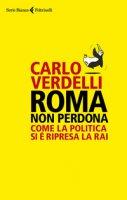 Roma non perdona. Come la politica si è ripresa la RAI - Verdelli Carlo