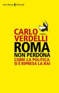 Copertina di 'Roma non perdona. Come la politica si è ripresa la RAI'