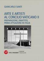 Arte e artisti al Concilio Vaticano II. Preparazione, dibattito, prima attuazione in Italia - Giancarlo Santi
