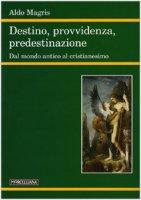 Destino, provvidenza, predestinazione. Dal mondo antico al Cristianesimo - Magris Aldo