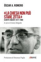 «La Chiesa non può stare zitta». Scritti inediti 1977-1980 - Oscar A. Romero