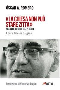 «La Chiesa non può stare zitta». Scritti inediti 1977-1980 di Oscar Romero