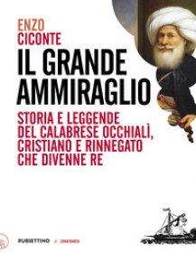Copertina di 'Il grande ammiraglio. Storia e leggende del calabrese Occhialì, cristiano e rinnegato che divenne re'
