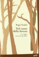 Nel cuore della foresta. Un viaggio attraverso gli alberi - Deakin Roger