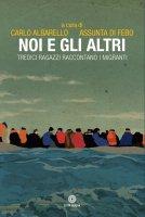 Noi e gli altri. Tredici ragazzi raccontano i migranti - Carlo Albarello , Assunta Di Febo