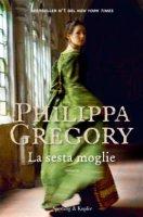 La sesta moglie - Philippa Gregory
