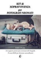 Kit di sopravvivenza per fotografi neonati. Un supporto pratico per avvicinarsi alla fotografia. Il corso base per diventare autosufficienti - Preda Fabio