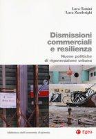 Dismissioni commerciali e resilienza. Nuove politiche di rigenerazione urbana - Tamini Luca, Zanderighi Luca
