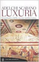 Luxuria. Grammatica della cucina mediterranea - Scarano Adelchi