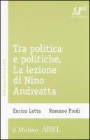 Tra politica e politiche. La lezione di Nino Andreatta - Letta Enrico, Prodi Romano