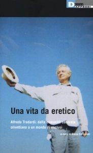 Copertina di 'Una vita da eretico. Alfredo Tradardi: dalla comunità concreta olivettiana a un mondo di esclusi'