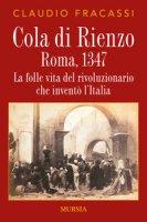 Cola di Rienzo. Roma, 1347. La folle vita del rivoluzionario che inventò l'Italia - Fracassi Claudio