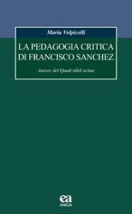 Copertina di 'La pedagogia critica di Francisco Sanchez. Autore del Quod nihil scitur'