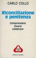 Riconciliazione e penitenza. Comprendere, vivere e celebrare - Collo Carlo