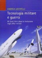 Tecnologia militare e guerra. Gli Stati Uniti dopo la rivoluzione negli affari militari - Andrea Locatelli