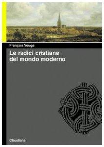 Copertina di 'Le radici cristiane del mondo moderno. Le chiese delle origini e di oggi'