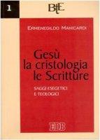 Gesù, la cristologia, le Scritture. Saggi esegetici e teologici - Manicardi Ermenegildo