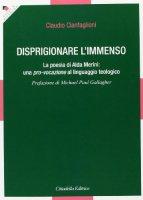 Disprigionare l'immenso - Claudio Cianfaglioni