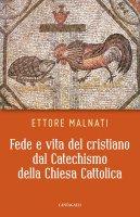 Fede e vita del cristiano dal Catechismo della Chiesa Cattolica - Ettore Malnati