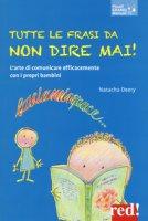 Tutte le frasi da non dire mai! L'arte di comunicare efficacemente con i propri bambini - Deery Natacha