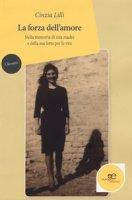 La forza dell'amore. Nella memoria di mia madre e della sua lotta per la vita - Lilli Cinzia