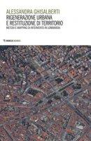 Rigenerazione urbana e restituzione di territorio. Metodi e mapping di intervento in Lombardia - Ghisalberti Alessandra