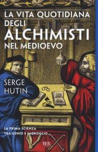Copertina di 'La vita quotidiana degli alchimisti nel Medioevo'