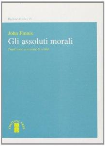 Copertina di 'Gli assoluti morali. Tradizione, revisione & verità'
