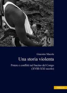 Copertina di 'Una storia violenta. Potere e conflitti nel bacino del Congo (XVIII-XXI secolo)'