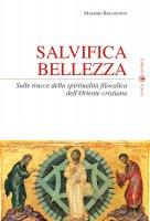 Salvifica bellezza. Sulle tracce della spiritualità filocalica dell'oriente cristiano - Bolognino Massimo
