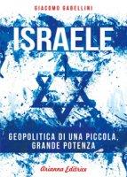 Israele. Geopolitica di una piccola, grande potenza - Gabellini Giacomo