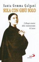 Sola con Gesù solo. Colloqui estatici della stimmatizzata di Lucca - Galgani Gemma (santa)