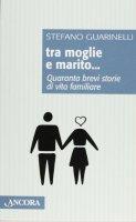 Tra moglie e marito. Quaranta brevi storie di vita familiare - Guarinelli Stefano