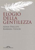 Elogio della gentilezza - Adam Phillips, Barbara Taylor