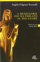 A Medjugorje Dio ha parlato al mio cuore - Angela Grignani Scainelli